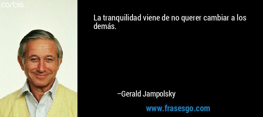 La tranquilidad viene de no querer cambiar a los demás. – Gerald Jampolsky