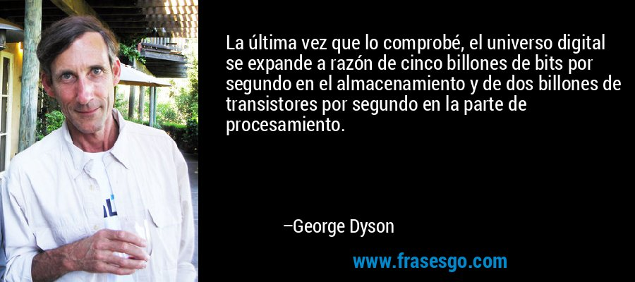 La última vez que lo comprobé, el universo digital se expande a razón de cinco billones de bits por segundo en el almacenamiento y de dos billones de transistores por segundo en la parte de procesamiento. – George Dyson