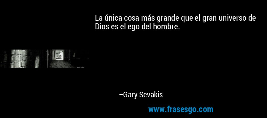 La única cosa más grande que el gran universo de Dios es el ego del hombre. – Gary Sevakis