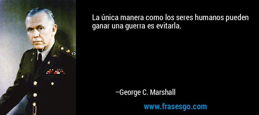 La única manera como los seres humanos pueden ganar una guerra es evitarla. – George C. Marshall