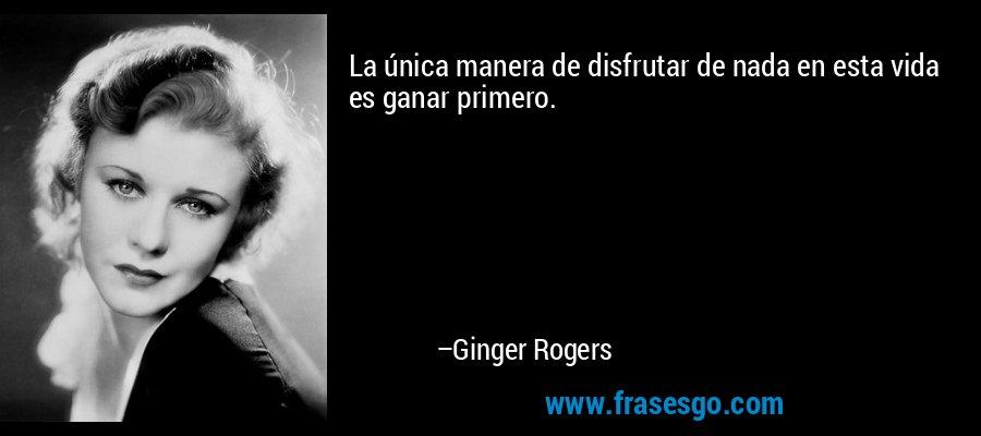 La única manera de disfrutar de nada en esta vida es ganar primero. – Ginger Rogers