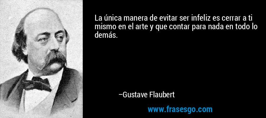 La única manera de evitar ser infeliz es cerrar a ti mismo en el arte y que contar para nada en todo lo demás. – Gustave Flaubert