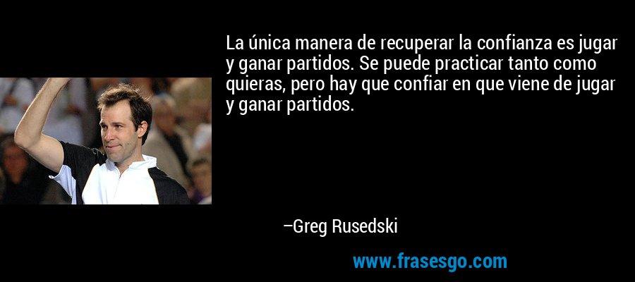 La única manera de recuperar la confianza es jugar y ganar partidos. Se puede practicar tanto como quieras, pero hay que confiar en que viene de jugar y ganar partidos. – Greg Rusedski