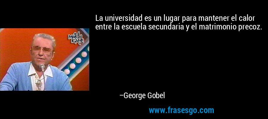 La universidad es un lugar para mantener el calor entre la escuela secundaria y el matrimonio precoz. – George Gobel