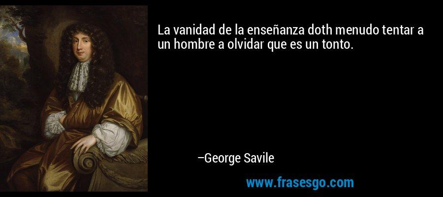 La vanidad de la enseñanza doth menudo tentar a un hombre a olvidar que es un tonto. – George Savile