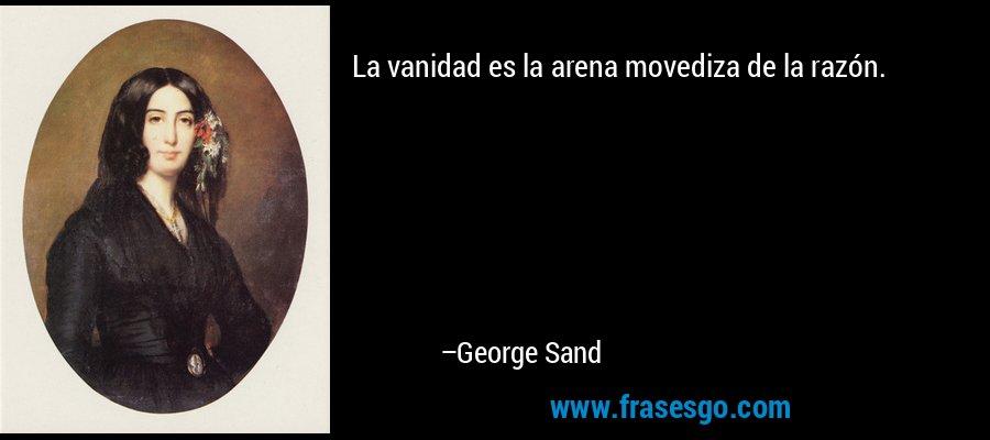 La vanidad es la arena movediza de la razón. – George Sand