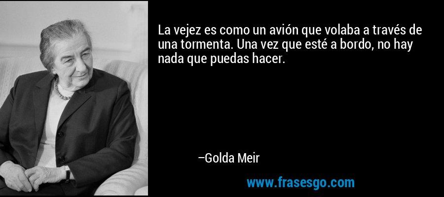 La vejez es como un avión que volaba a través de una tormenta. Una vez que esté a bordo, no hay nada que puedas hacer. – Golda Meir