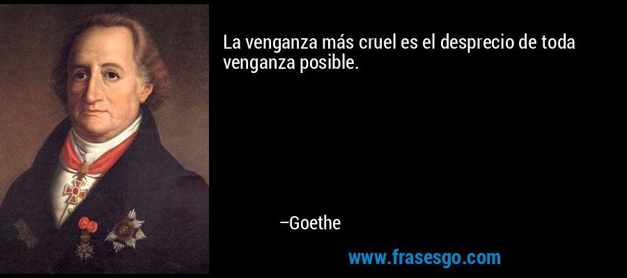 La venganza más cruel es el desprecio de toda venganza posible. – Goethe