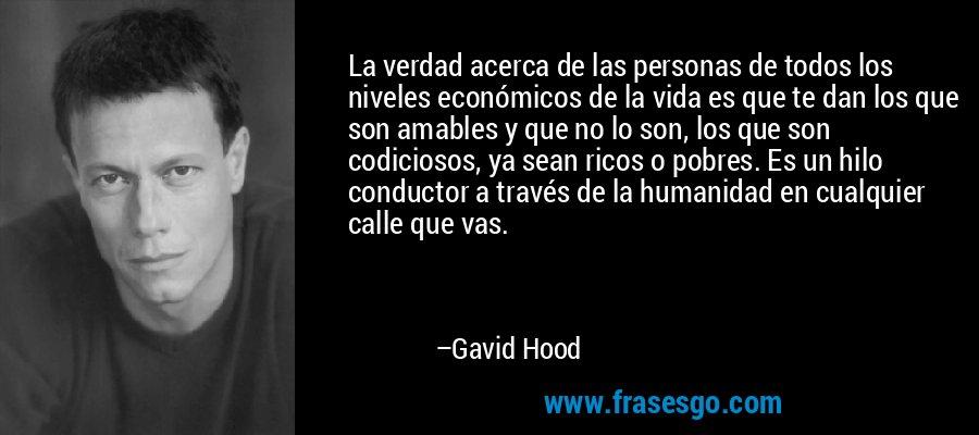 La verdad acerca de las personas de todos los niveles económicos de la vida es que te dan los que son amables y que no lo son, los que son codiciosos, ya sean ricos o pobres. Es un hilo conductor a través de la humanidad en cualquier calle que vas. – Gavid Hood