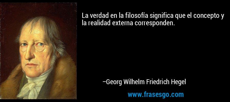 La verdad en la filosofía significa que el concepto y la realidad externa corresponden. – Georg Wilhelm Friedrich Hegel