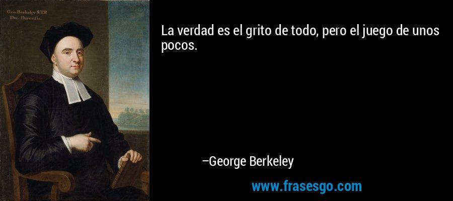 La verdad es el grito de todo, pero el juego de unos pocos. – George Berkeley