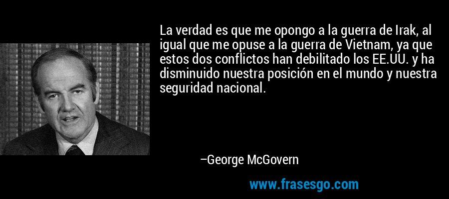 La verdad es que me opongo a la guerra de Irak, al igual que me opuse a la guerra de Vietnam, ya que estos dos conflictos han debilitado los EE.UU. y ha disminuido nuestra posición en el mundo y nuestra seguridad nacional. – George McGovern