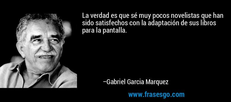 La verdad es que sé muy pocos novelistas que han sido satisfechos con la adaptación de sus libros para la pantalla. – Gabriel Garcia Marquez