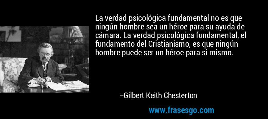 La verdad psicológica fundamental no es que ningún hombre sea un héroe para su ayuda de cámara. La verdad psicológica fundamental, el fundamento del Cristianismo, es que ningún hombre puede ser un héroe para sí mismo. – Gilbert Keith Chesterton