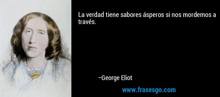 La verdad tiene sabores ásperos si nos mordemos a través. – George Eliot