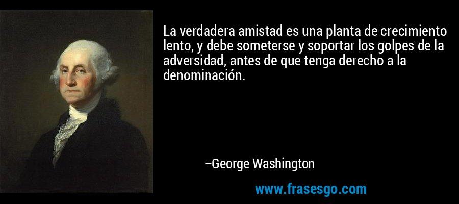La verdadera amistad es una planta de crecimiento lento, y debe someterse y soportar los golpes de la adversidad, antes de que tenga derecho a la denominación. – George Washington