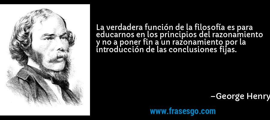 La verdadera función de la filosofía es para educarnos en los principios del razonamiento y no a poner fin a un razonamiento por la introducción de las conclusiones fijas. – George Henry Lewes