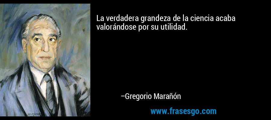 La verdadera grandeza de la ciencia acaba valorándose por su utilidad. – Gregorio Marañón