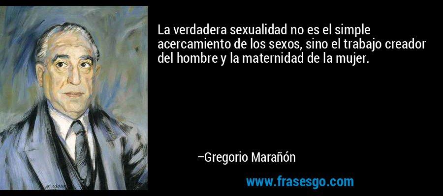 La verdadera sexualidad no es el simple acercamiento de los sexos, sino el trabajo creador del hombre y la maternidad de la mujer. – Gregorio Marañón