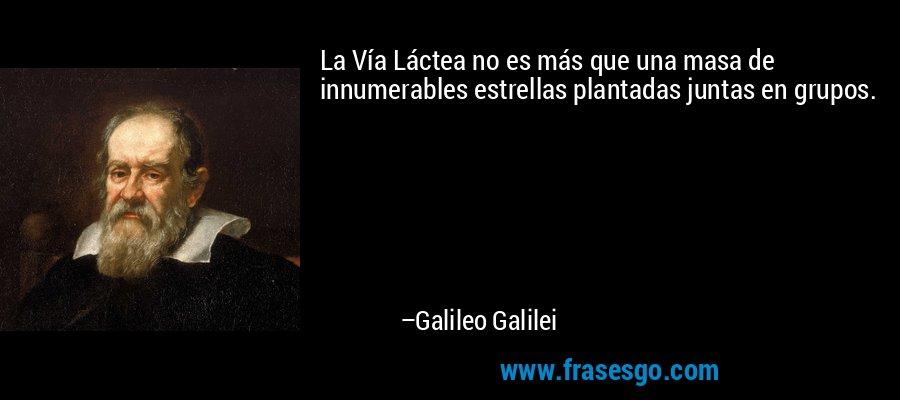 La Vía Láctea no es más que una masa de innumerables estrellas plantadas juntas en grupos. – Galileo Galilei