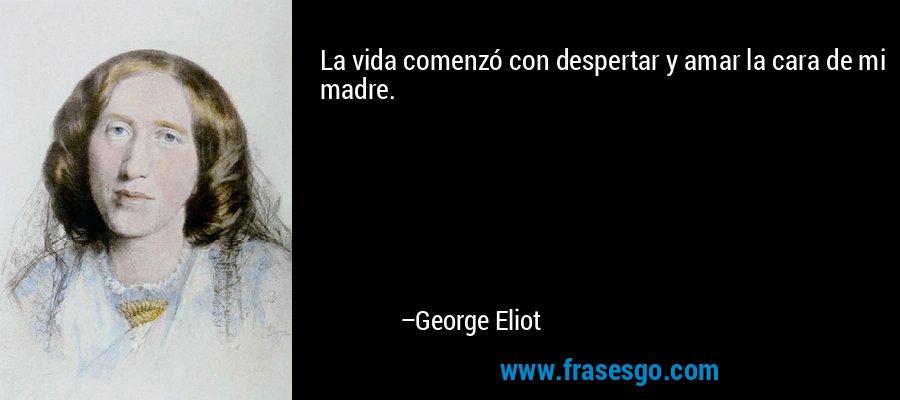 La vida comenzó con despertar y amar la cara de mi madre. – George Eliot