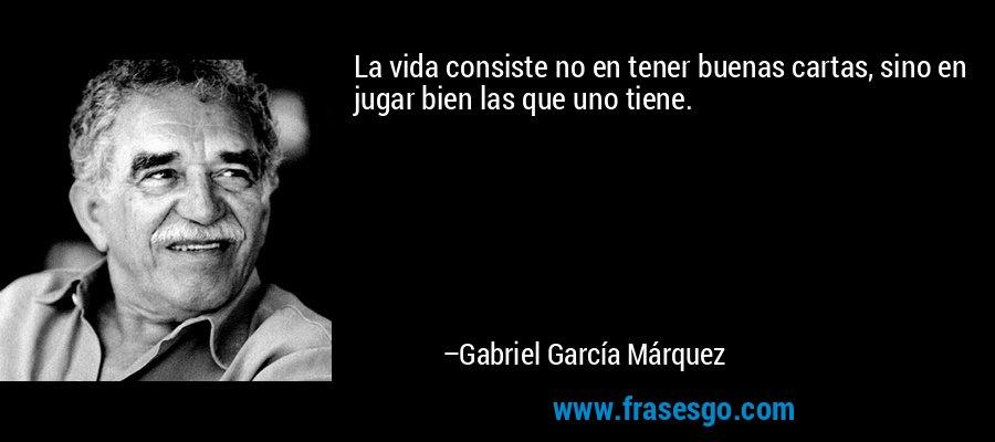 La vida consiste no en tener buenas cartas, sino en jugar bien las que uno tiene. – Gabriel García Márquez