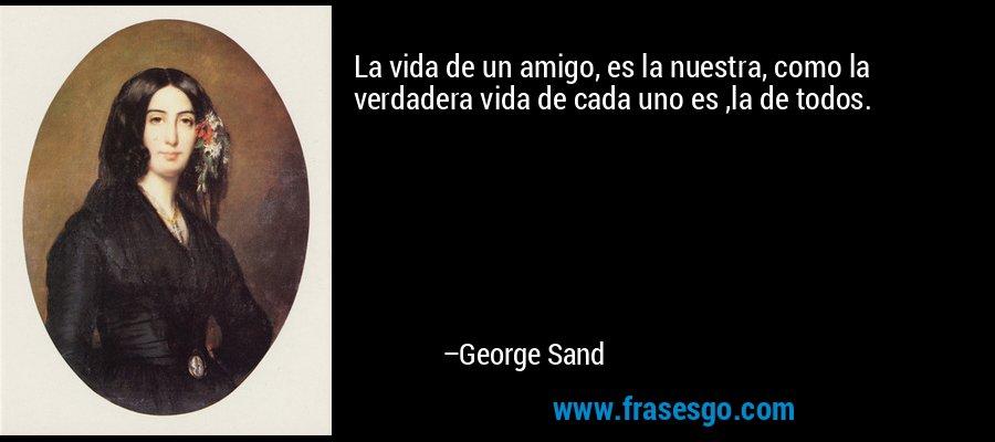 La vida de un amigo, es la nuestra, como la verdadera vida de cada uno es ,la de todos. – George Sand