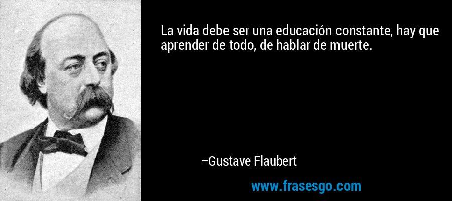 La vida debe ser una educación constante, hay que aprender de todo, de hablar de muerte. – Gustave Flaubert