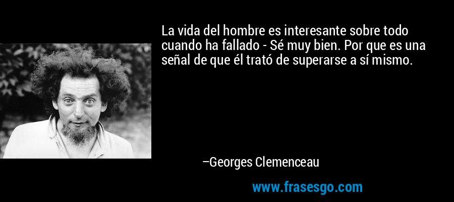 La vida del hombre es interesante sobre todo cuando ha fallado - Sé muy bien. Por que es una señal de que él trató de superarse a sí mismo. – Georges Clemenceau