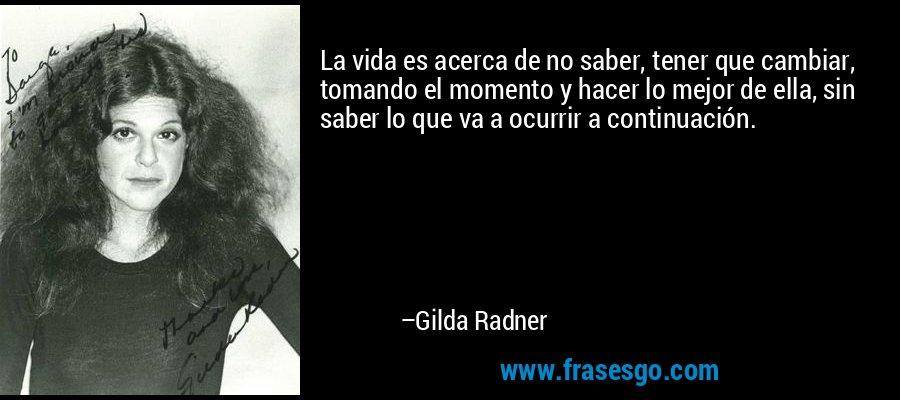 La vida es acerca de no saber, tener que cambiar, tomando el momento y hacer lo mejor de ella, sin saber lo que va a ocurrir a continuación. – Gilda Radner