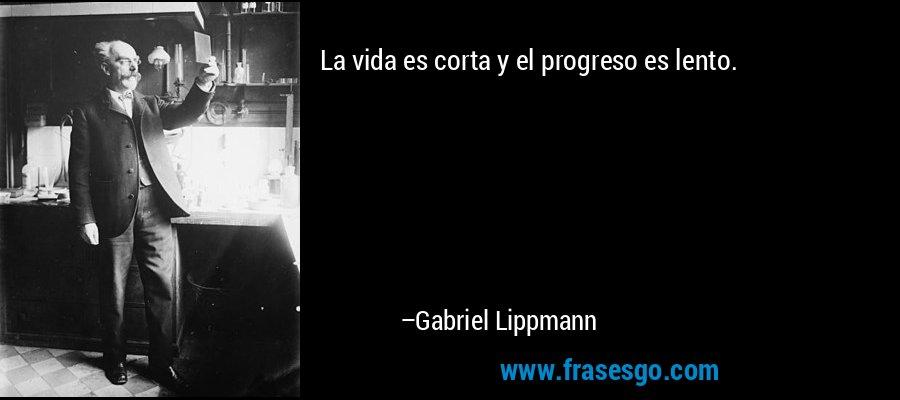 La vida es corta y el progreso es lento. – Gabriel Lippmann