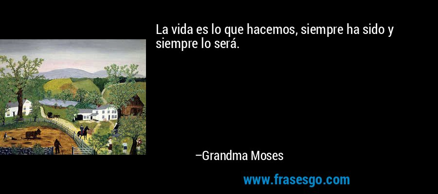 La vida es lo que hacemos, siempre ha sido y siempre lo será. – Grandma Moses