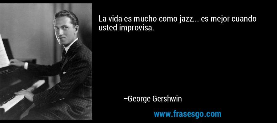 La vida es mucho como jazz... es mejor cuando usted improvisa. – George Gershwin
