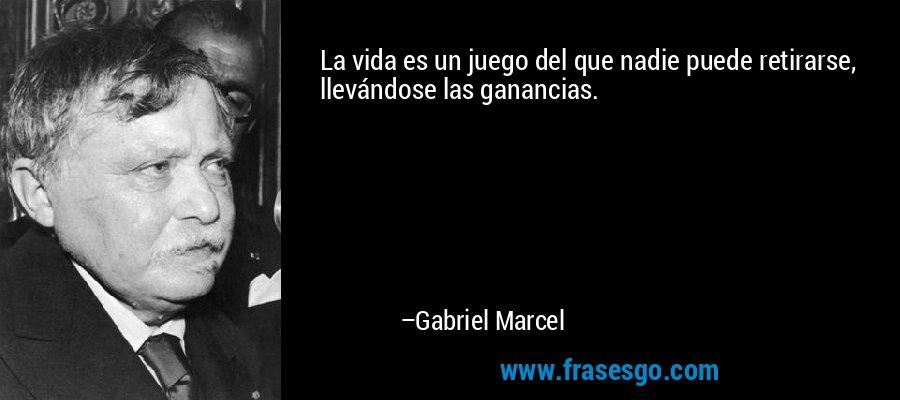 La vida es un juego del que nadie puede retirarse, llevándose las ganancias. – Gabriel Marcel