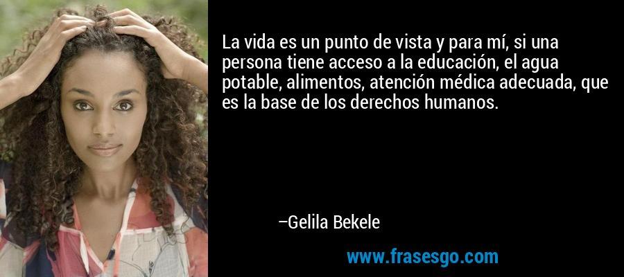 La vida es un punto de vista y para mí, si una persona tiene acceso a la educación, el agua potable, alimentos, atención médica adecuada, que es la base de los derechos humanos. – Gelila Bekele