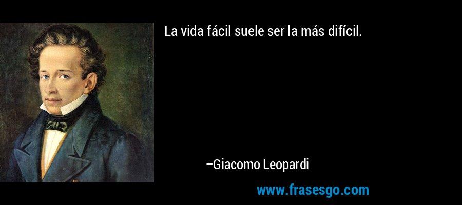 La vida fácil suele ser la más difícil. – Giacomo Leopardi