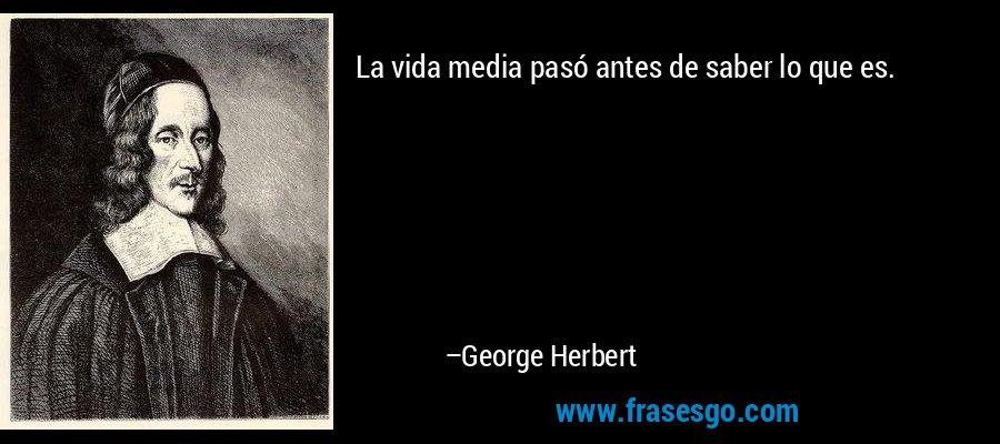 La vida media pasó antes de saber lo que es. – George Herbert