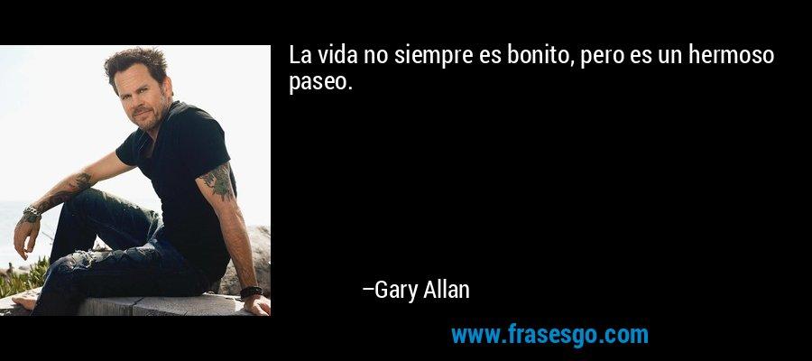 La vida no siempre es bonito, pero es un hermoso paseo. – Gary Allan