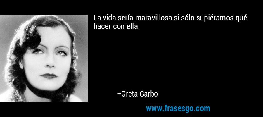 La vida sería maravillosa si sólo supiéramos qué hacer con ella. – Greta Garbo