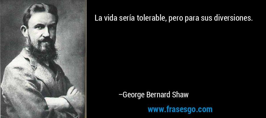 La vida sería tolerable, pero para sus diversiones. – George Bernard Shaw
