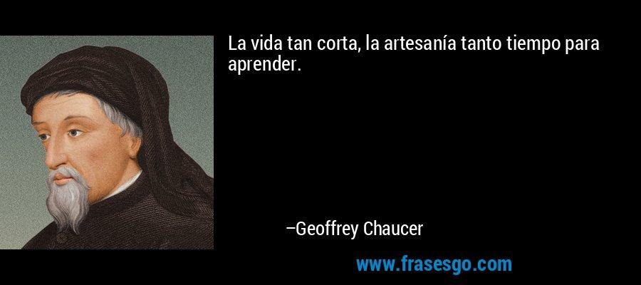 La vida tan corta, la artesanía tanto tiempo para aprender. – Geoffrey Chaucer