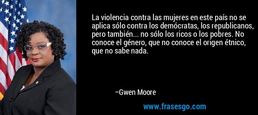 La violencia contra las mujeres en este país no se aplica sólo contra los demócratas, los republicanos, pero también... no sólo los ricos o los pobres. No conoce el género, que no conoce el origen étnico, que no sabe nada. – Gwen Moore
