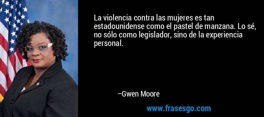 La violencia contra las mujeres es tan estadounidense como el pastel de manzana. Lo sé, no sólo como legislador, sino de la experiencia personal. – Gwen Moore