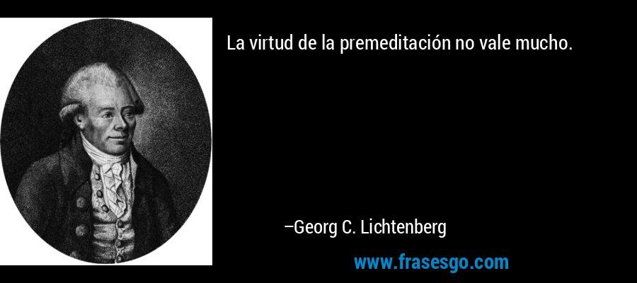 La virtud de la premeditación no vale mucho. – Georg C. Lichtenberg