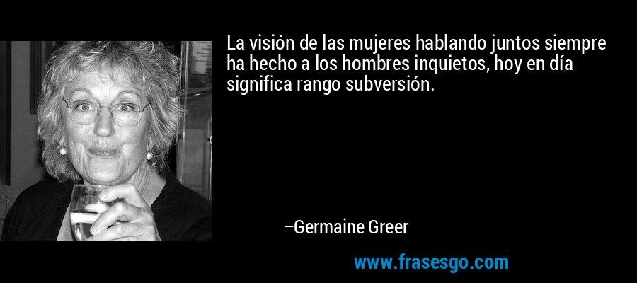 La visión de las mujeres hablando juntos siempre ha hecho a los hombres inquietos, hoy en día significa rango subversión. – Germaine Greer