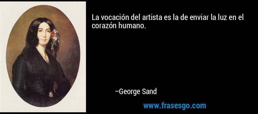 La vocación del artista es la de enviar la luz en el corazón humano. – George Sand