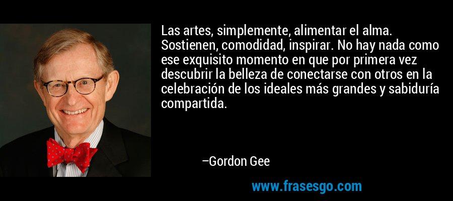 Las artes, simplemente, alimentar el alma. Sostienen, comodidad, inspirar. No hay nada como ese exquisito momento en que por primera vez descubrir la belleza de conectarse con otros en la celebración de los ideales más grandes y sabiduría compartida. – Gordon Gee