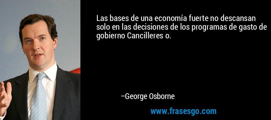 Las bases de una economía fuerte no descansan solo en las decisiones de los programas de gasto de gobierno Cancilleres o. – George Osborne