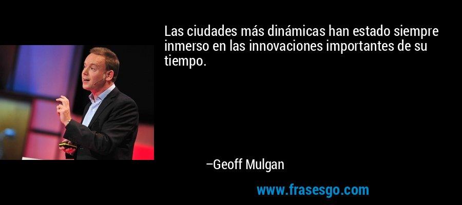 Las ciudades más dinámicas han estado siempre inmerso en las innovaciones importantes de su tiempo. – Geoff Mulgan