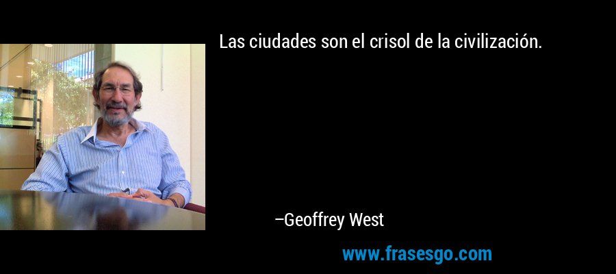 Las ciudades son el crisol de la civilización. – Geoffrey West
